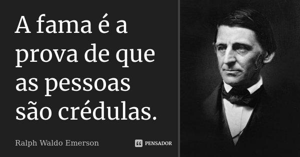 A fama é a prova de que as pessoas são crédulas.... Frase de Ralph Waldo Emerson.