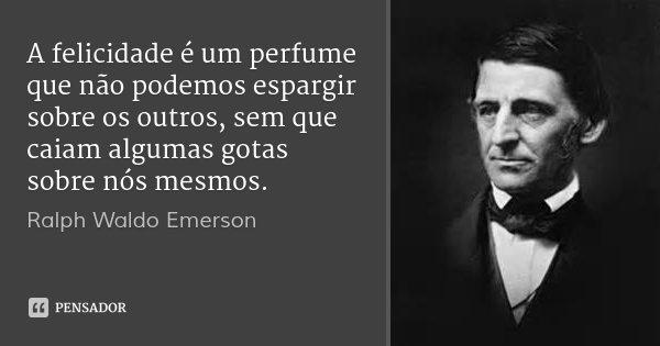 A felicidade é um perfume que não podemos espargir sobre os outros, sem que caiam algumas gotas sobre nós mesmos.... Frase de Ralph Waldo Emerson.