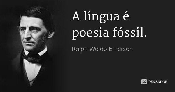 A língua é poesia fóssil.... Frase de Ralph Waldo Emerson.