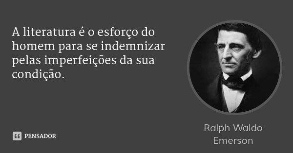 A literatura é o esforço do homem para se indemnizar pelas imperfeições da sua condição.... Frase de Ralph Waldo Emerson.