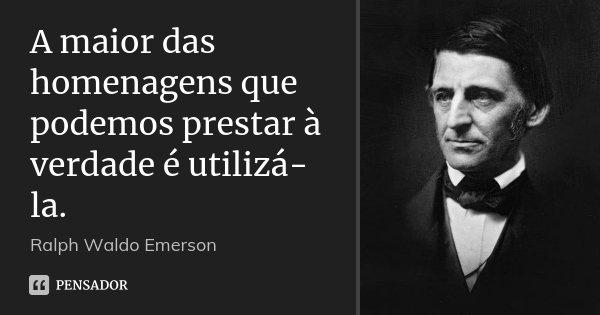 A maior das homenagens que podemos prestar à verdade é utilizá-la.... Frase de Ralph Waldo Emerson.