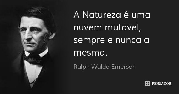A Natureza é uma nuvem mutável, sempre e nunca a mesma.... Frase de Ralph Waldo Emerson.