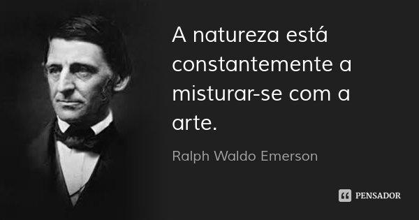 A natureza está constantemente a misturar-se com a arte.... Frase de Ralph Waldo Emerson.
