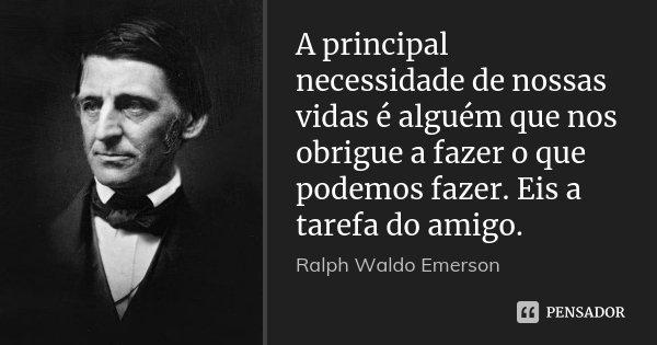 A principal necessidade de nossas vidas é alguém que nos obrigue a fazer o que podemos fazer. Eis a tarefa do amigo.... Frase de Ralph Waldo Emerson.