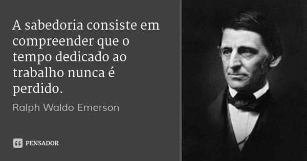 A sabedoria consiste em compreender que o tempo dedicado ao trabalho nunca é perdido.... Frase de Ralph Waldo Emerson.