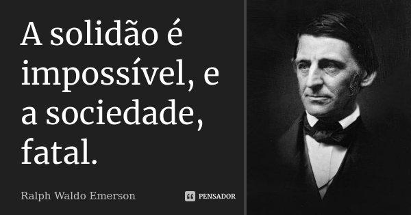 A solidão é impossível, e a sociedade, fatal.... Frase de Ralph Waldo Emerson.