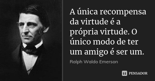 A única recompensa da virtude é a própria virtude. O único modo de ter um amigo é ser um.... Frase de Ralph Waldo Emerson.