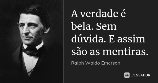 A verdade é bela. Sem dúvida. E assim são as mentiras.... Frase de Ralph Waldo Emerson.