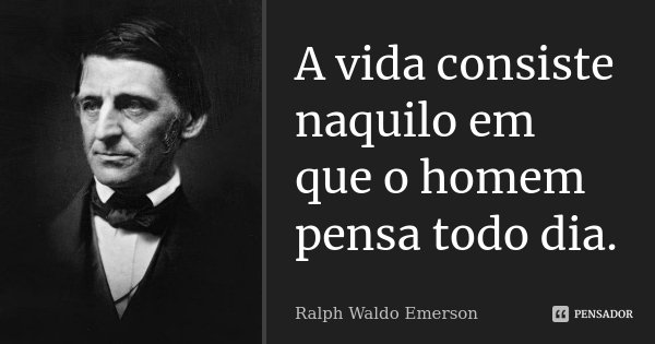 A vida consiste naquilo em que o homem pensa todo dia.... Frase de Ralph Waldo Emerson.