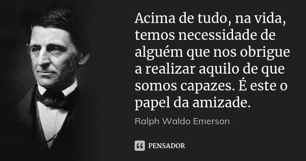 Acima de tudo, na vida, temos necessidade de alguém que nos obrigue a realizar aquilo de que somos capazes. É este o papel da amizade.... Frase de Ralph Waldo Emerson.