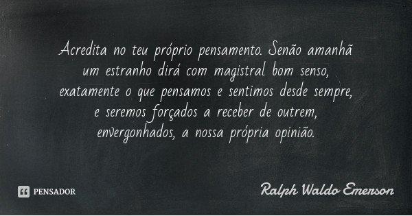 Acredita no teu próprio pensamento. Senão amanhã um estranho dirá com magistral bom senso, exatamente o que pensamos e sentimos desde sempre, e seremos forçados... Frase de Ralph Waldo Emerson.