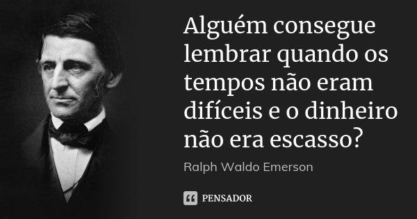 Alguém consegue lembrar quando os tempos não eram difíceis e o dinheiro não era escasso?... Frase de Ralph Waldo Emerson.