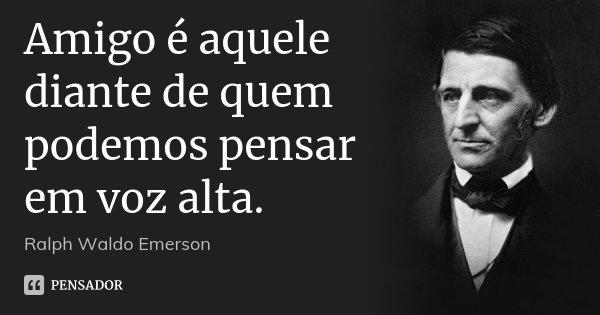 Amigo é aquele diante de quem podemos pensar em voz alta.... Frase de Ralph Waldo Emerson.