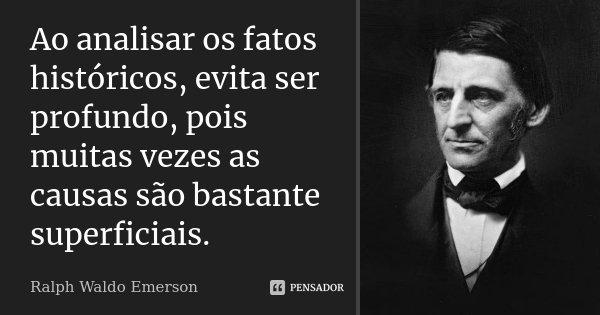 Ao analisar os fatos históricos, evita ser profundo, pois muitas vezes as causas são bastante superficiais.... Frase de Ralph Waldo Emerson.