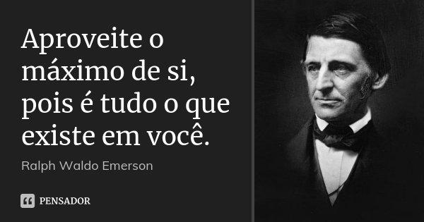 Aproveite o máximo de si, pois é tudo o que existe em você.... Frase de Ralph Waldo Emerson.