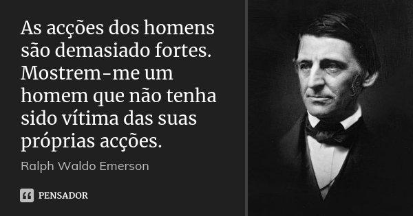 As acções dos homens são demasiado fortes. Mostrem-me um homem que não tenha sido vítima das suas próprias acções.... Frase de Ralph Waldo Emerson.