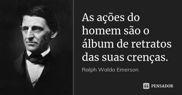 As ações do homem são o álbum de retratos das suas crenças.... Frase de Ralph Waldo Emerson.