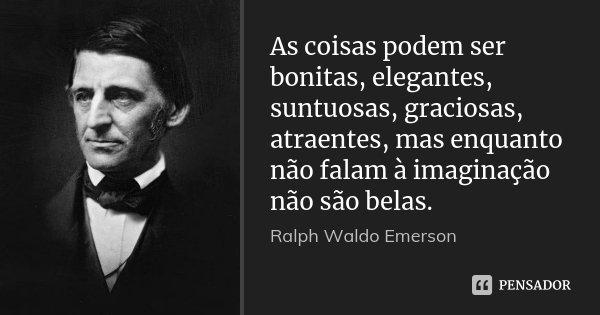 As coisas podem ser bonitas, elegantes, suntuosas, graciosas, atraentes, mas enquanto não falam à imaginação não são belas.... Frase de Ralph Waldo Emerson.