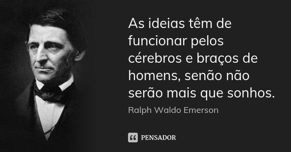 As ideias têm de funcionar pelos cérebros e braços de homens, senão não serão mais que sonhos.... Frase de Ralph Waldo Emerson.