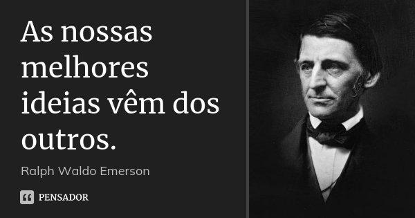 As nossas melhores ideias vêm dos outros.... Frase de Ralph Waldo Emerson.