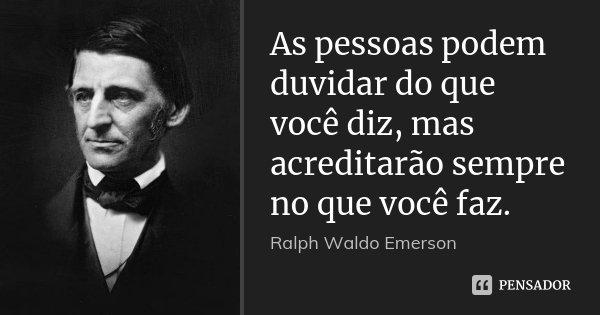 As pessoas podem duvidar do que você diz, mas acreditarão sempre no que você faz.... Frase de Ralph Waldo Emerson.
