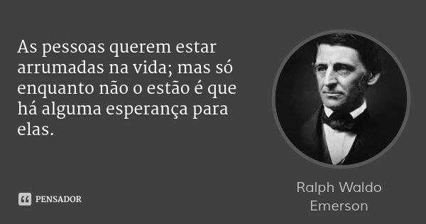 As pessoas querem estar arrumadas na vida; mas só enquanto não o estão é que há alguma esperança para elas.... Frase de Ralph Waldo Emerson.