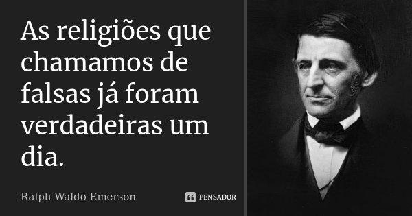 As religiões que chamamos de falsas já foram verdadeiras um dia.... Frase de Ralph Waldo Emerson.