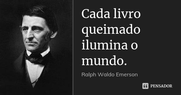 Cada livro queimado ilumina o mundo.... Frase de Ralph Waldo Emerson.