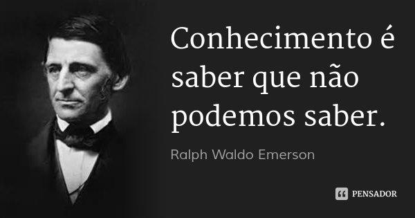 Conhecimento é saber que não podemos saber.... Frase de Ralph Waldo Emerson.