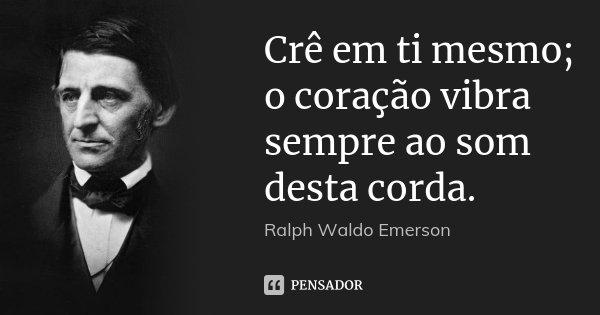 Crê em ti mesmo; o coração vibra sempre ao som desta corda.... Frase de Ralph Waldo Emerson.