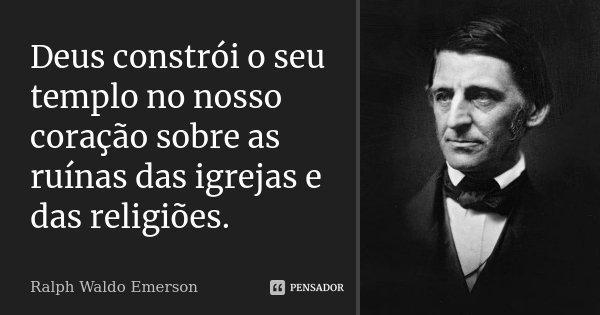 Deus constrói o seu templo no nosso coração sobre as ruínas das igrejas e das religiões.... Frase de Ralph Waldo Emerson.
