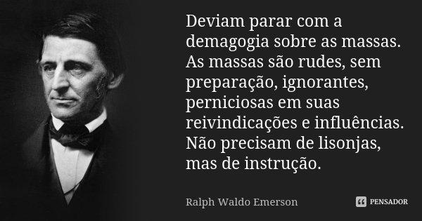 Deviam parar com a demagogia sobre as massas. As massas são rudes, sem preparação, ignorantes, perniciosas em suas reivindicações e influências. Não precisam de... Frase de Ralph Waldo Emerson.
