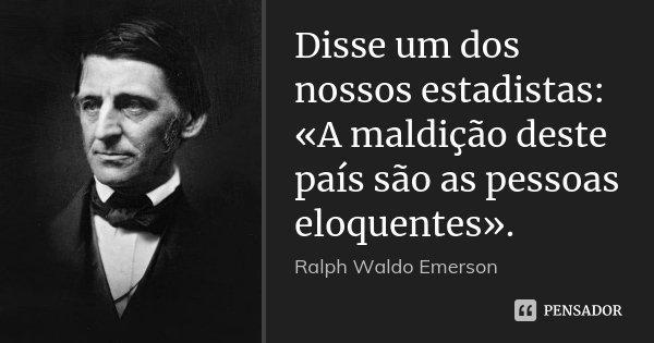 Disse um dos nossos estadistas: «A maldição deste país são as pessoas eloquentes».... Frase de Ralph Waldo Emerson.
