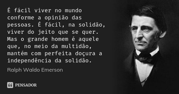 É fácil viver no mundo conforme a opinião das pessoas. É fácil, na solidão, viver do jeito que se quer. Mas o grande homem é aquele que, no meio da multidão, ma... Frase de Ralph Waldo Emerson.