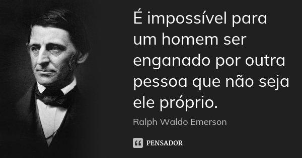 É impossível para um homem ser enganado por outra pessoa que não seja ele próprio.... Frase de Ralph Waldo Emerson.