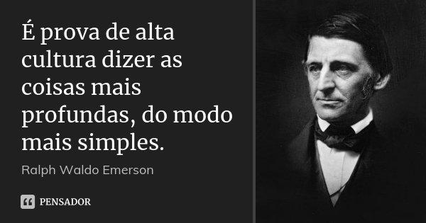 É prova de alta cultura dizer as coisas mais profundas, do modo mais simples.... Frase de Ralph Waldo Emerson.