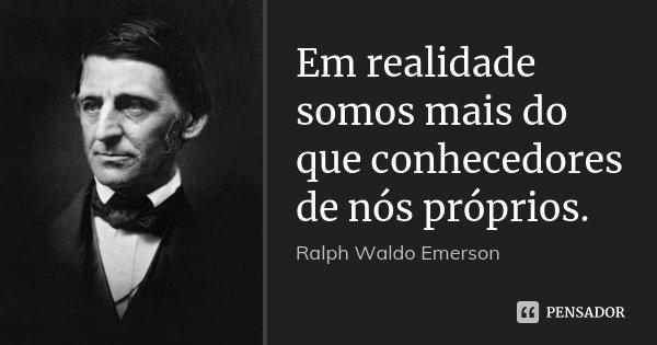 Em realidade somos mais do que conhecedores de nós próprios.... Frase de Ralph Waldo Emerson.