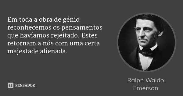 Em toda a obra de génio reconhecemos os pensamentos que havíamos rejeitado. Estes retornam a nós com uma certa majestade alienada.... Frase de Ralph Waldo Emerson.