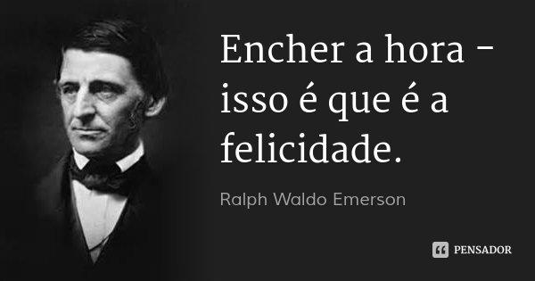 Encher a hora - isso é que é a felicidade.... Frase de Ralph Waldo Emerson.
