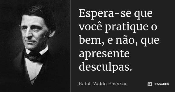 Espera-se que você pratique o bem, e não, que apresente desculpas.... Frase de Ralph Waldo Emerson.