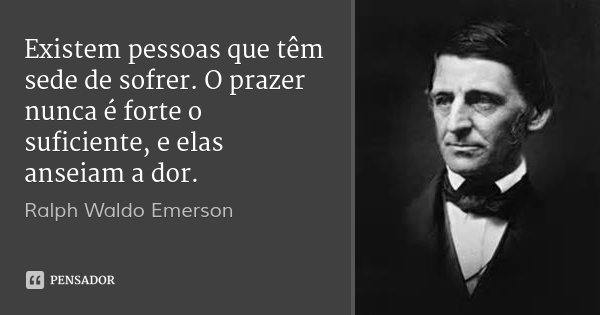 Existem pessoas que têm sede de sofrer. O prazer nunca é forte o suficiente, e elas anseiam a dor.... Frase de Ralph Waldo Emerson.