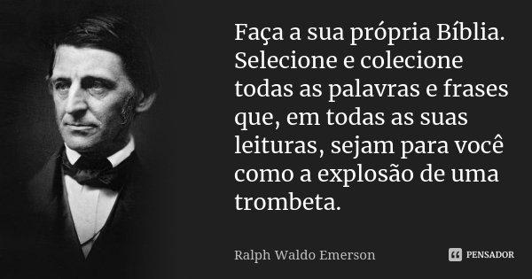 Faça a sua própria Bíblia. Selecione e colecione todas as palavras e frases que, em todas as suas leituras, sejam para você como a explosão de uma trombeta.... Frase de Ralph Waldo Emerson.