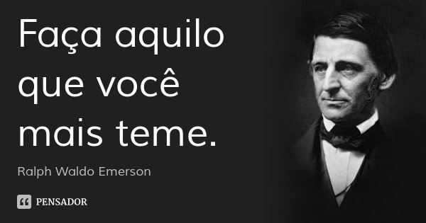 Faça aquilo que você mais teme.... Frase de Ralph Waldo Emerson.