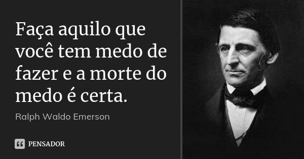 Faça aquilo que você tem medo de fazer e a morte do medo é certa.... Frase de Ralph Waldo Emerson.