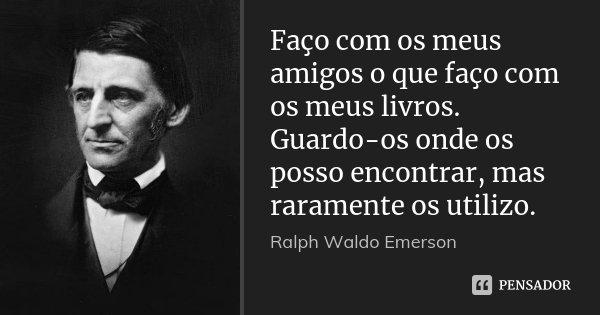 Faço com os meus amigos o que faço com os meus livros. Guardo-os onde os posso encontrar, mas raramente os utilizo.... Frase de Ralph Waldo Emerson.