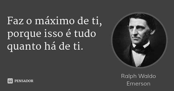 Faz o máximo de ti, porque isso é tudo quanto há de ti.... Frase de Ralph Waldo Emerson.