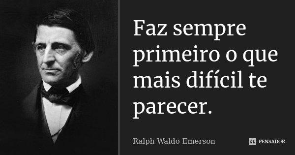 Faz sempre primeiro o que mais difícil te parecer.... Frase de Ralph Waldo Emerson.