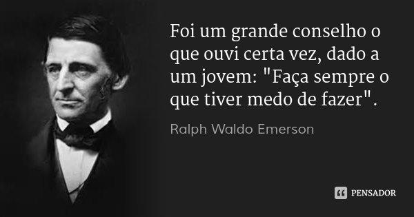 """Foi um grande conselho o que ouvi certa vez, dado a um jovem: """"Faça sempre o que tiver medo de fazer"""".... Frase de Ralph Waldo Emerson."""