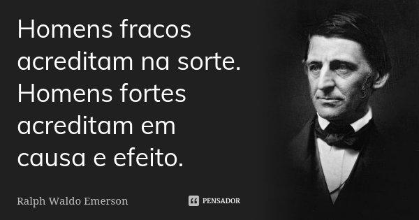 Homens fracos acreditam na sorte. Homens fortes acreditam em causa e efeito.... Frase de Ralph Waldo Emerson.