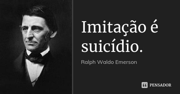 Imitação é suicídio.... Frase de Ralph Waldo Emerson.